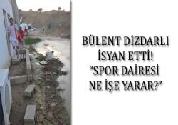 """Bülent Dizdarlı isyan etti: """"Spor Dairesi ne işe yarar?"""""""