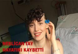 Neslican Tay, tedavi gördüğü hastanede hayatını kaybetti